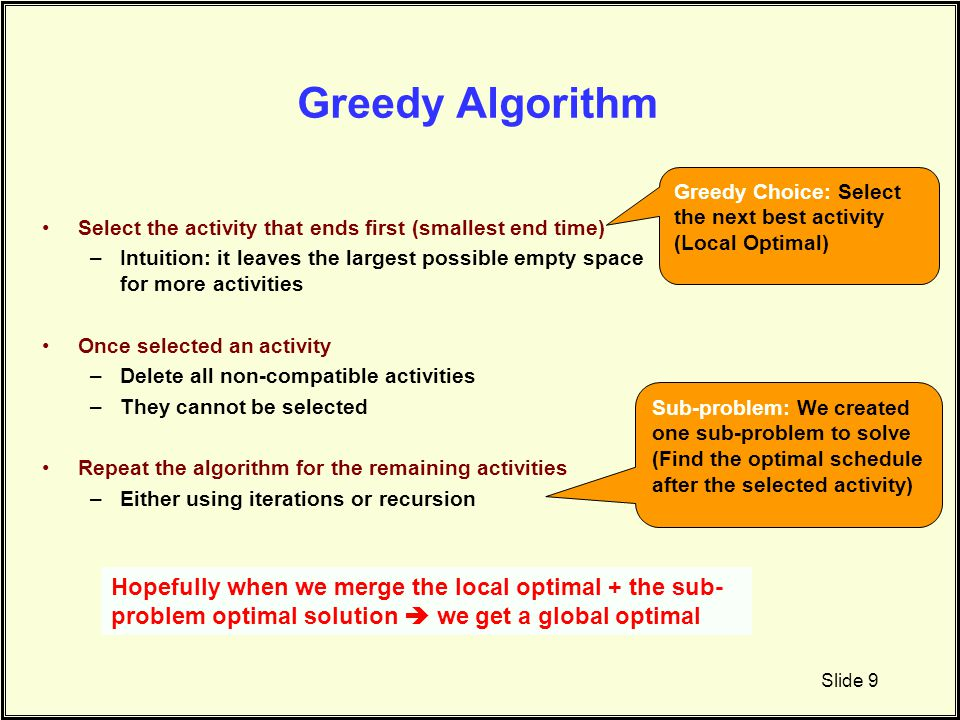 Greedy Algorithm Greedy Choice: Select the next best activity. (Local Optimal) Select the activity that ends first (smallest end time)