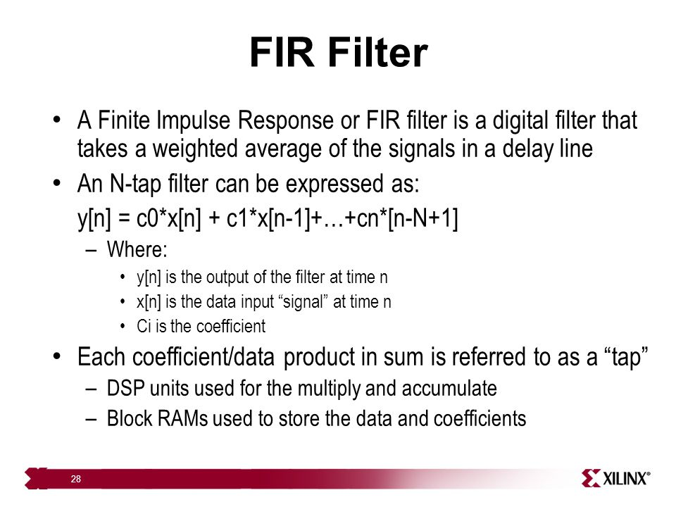 FIR Filter A Finite Impulse Response or FIR filter is a digital filter that takes a weighted average of the signals in a delay line.