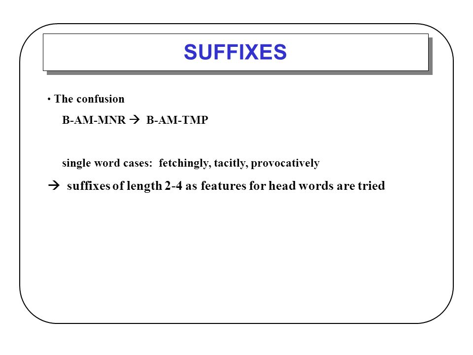 SUFFIXES  suffixes of length 2-4 as features for head words are tried