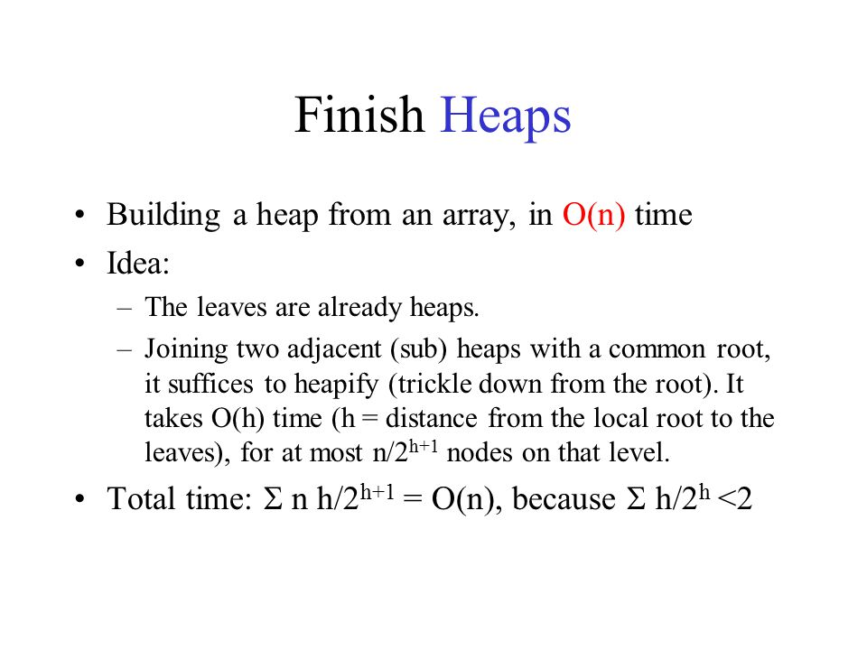 Finish Heaps Building a heap from an array, in O(n) time Idea: