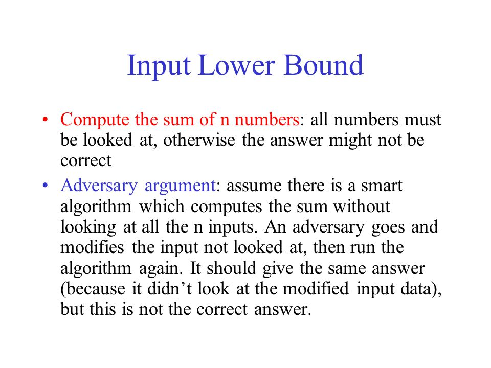 Input Lower Bound Compute the sum of n numbers: all numbers must be looked at, otherwise the answer might not be correct.