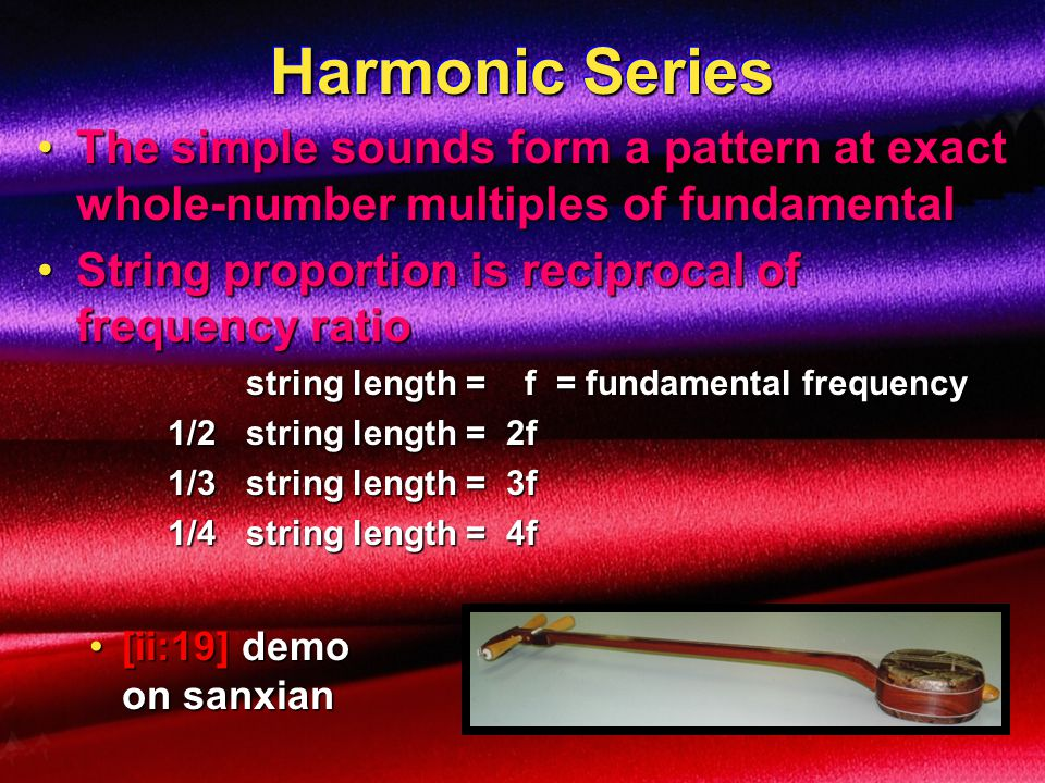 Harmonic Series The simple sounds form a pattern at exact whole-number multiples of fundamental. String proportion is reciprocal of frequency ratio.