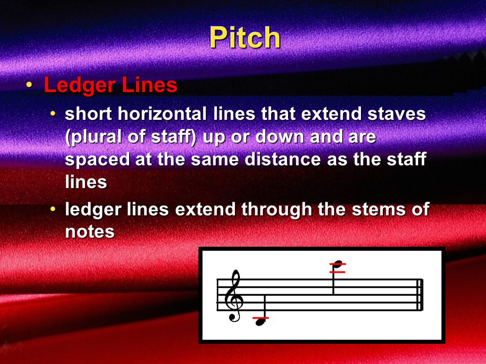 Pitch Ledger Lines. short horizontal lines that extend staves (plural of staff) up or down and are spaced at the same distance as the staff lines.