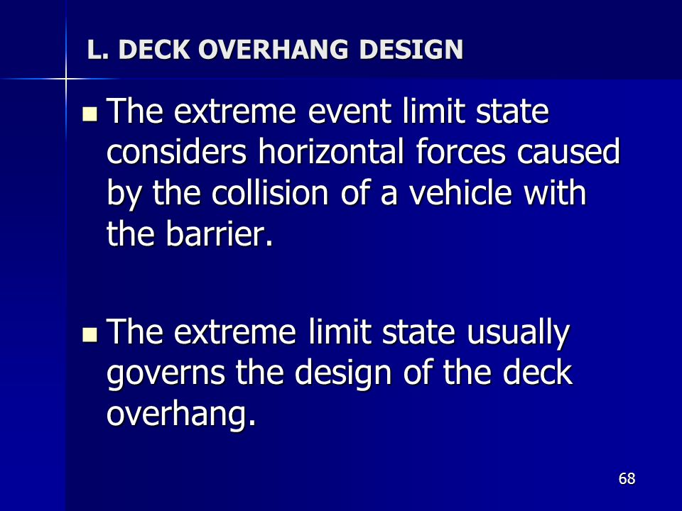 L. DECK OVERHANG DESIGN The extreme event limit state considers horizontal forces caused by the collision of a vehicle with the barrier.