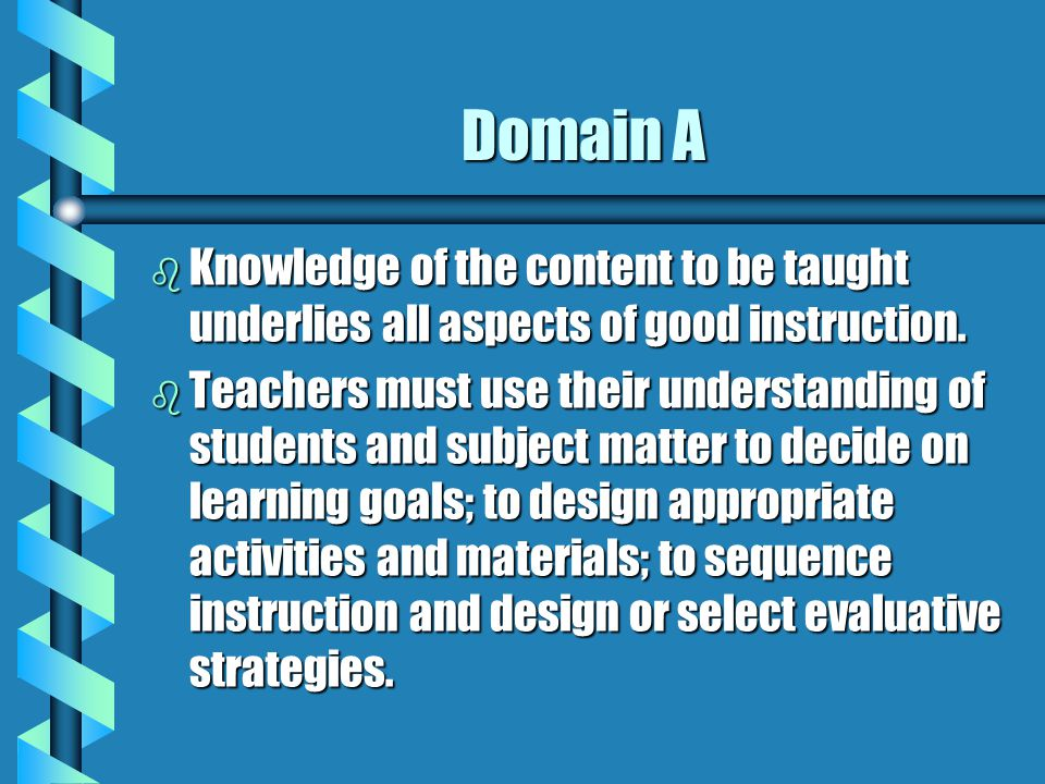Domain A Knowledge of the content to be taught underlies all aspects of good instruction.