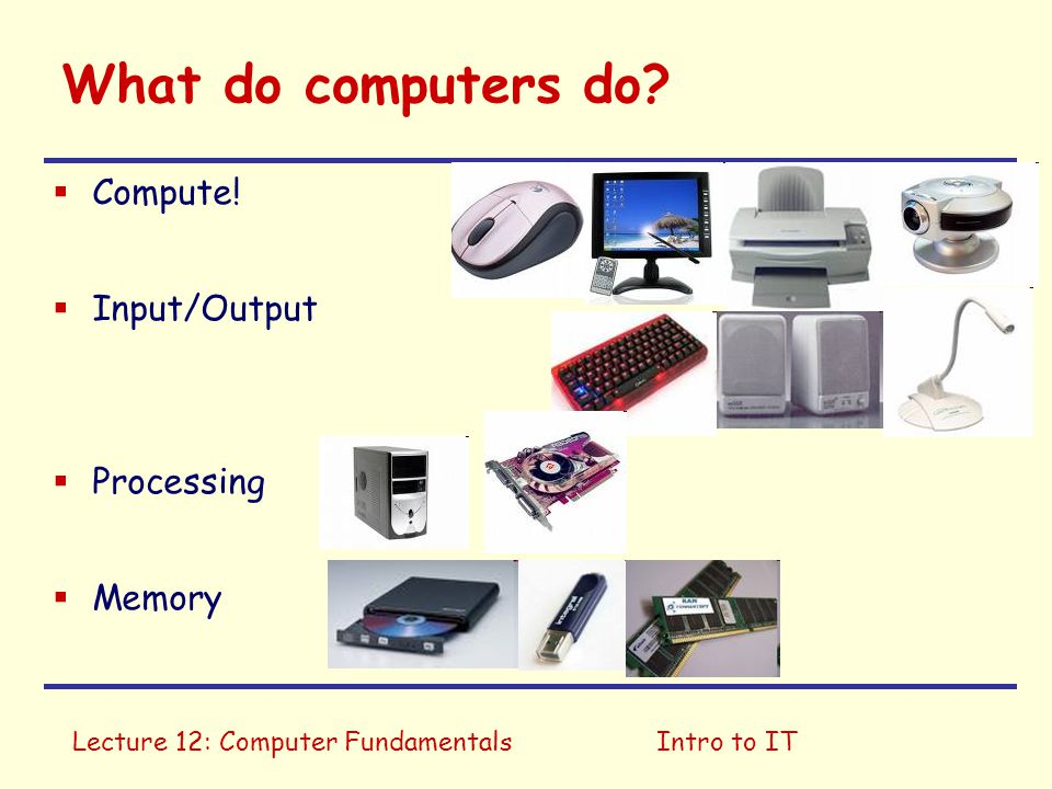 What do computers do Compute! Input/Output Processing Memory
