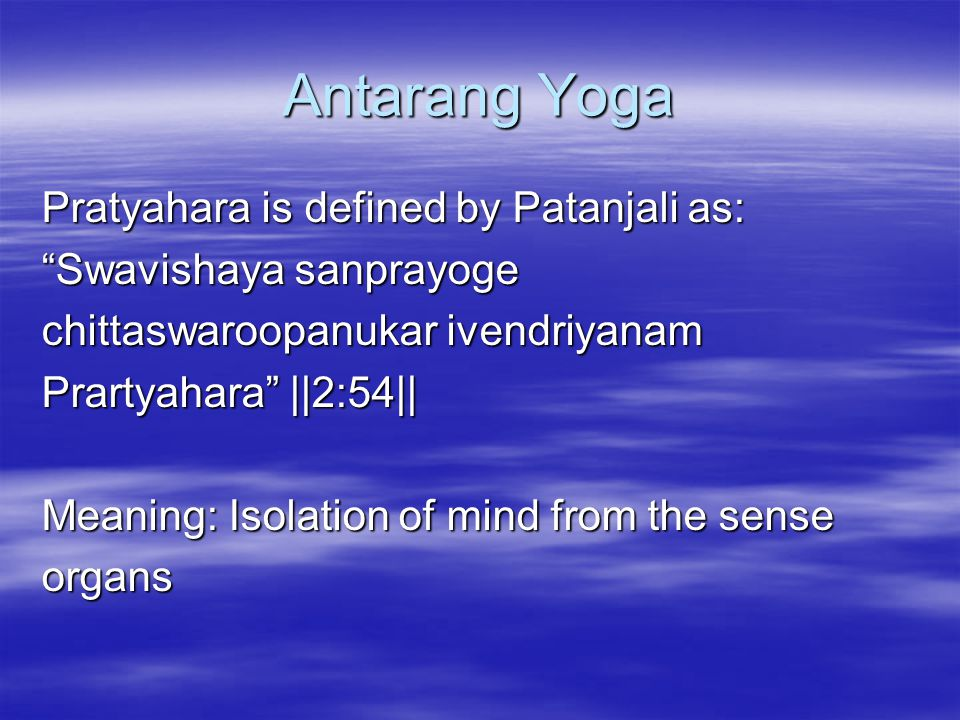 Antarang Yoga Pratyahara is defined by Patanjali as: