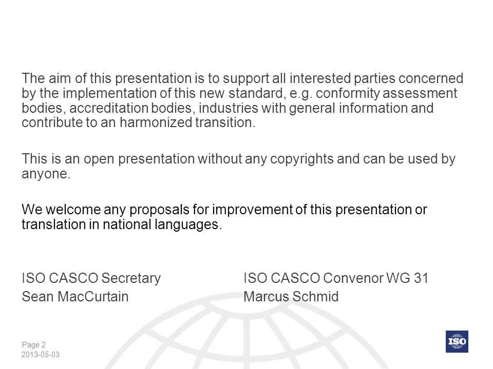The aim of this presentation is to support all interested parties concerned by the implementation of this new standard, e.g. conformity assessment bodies, accreditation bodies, industries with general information and contribute to an harmonized transition. This is an open presentation without any copyrights and can be used by anyone. We welcome any proposals for improvement of this presentation or translation in national languages. ISO CASCO Secretary ISO CASCO Convenor WG 31 Sean MacCurtain Marcus Schmid