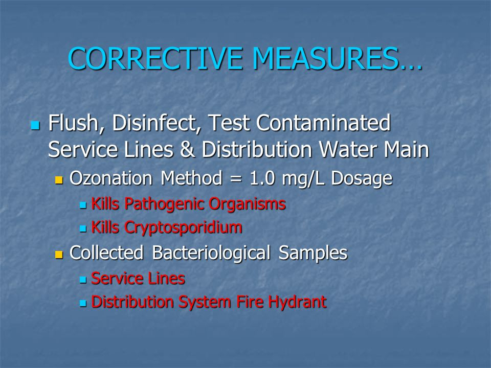 CORRECTIVE MEASURES… Flush, Disinfect, Test Contaminated Service Lines & Distribution Water Main. Ozonation Method = 1.0 mg/L Dosage.