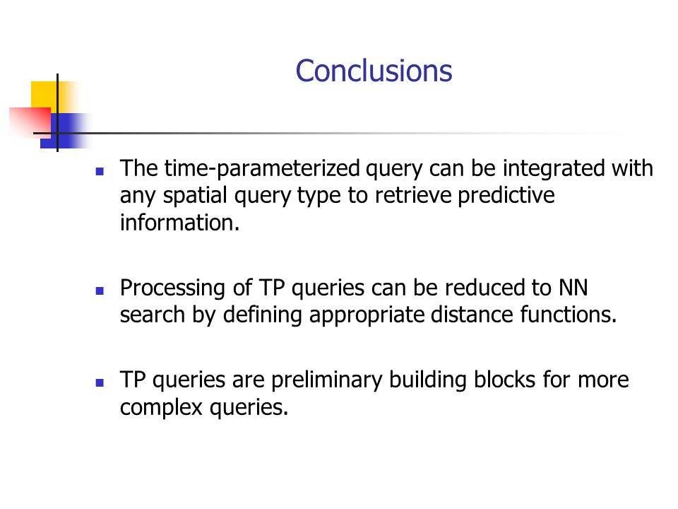 Conclusions The time-parameterized query can be integrated with any spatial query type to retrieve predictive information.