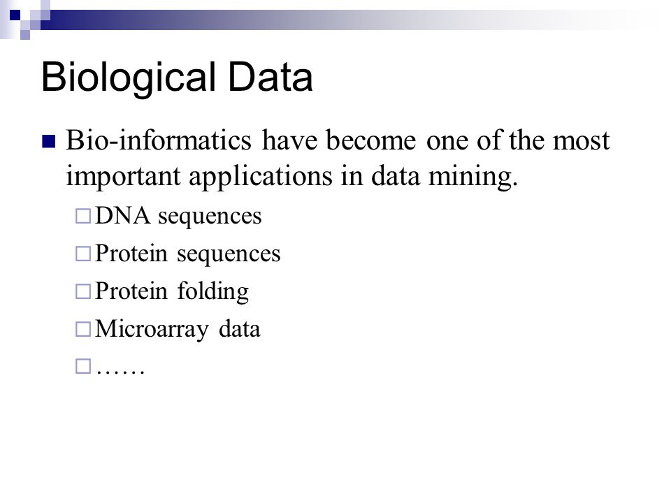 Biological Data Bio-informatics have become one of the most important applications in data mining. DNA sequences.