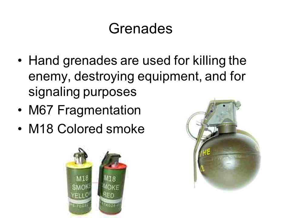 Grenades Hand grenades are used for killing the enemy, destroying equipment, and for signaling purposes.