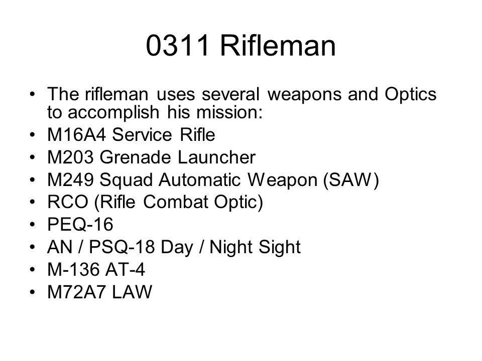 0311 Rifleman The rifleman uses several weapons and Optics to accomplish his mission: M16A4 Service Rifle.