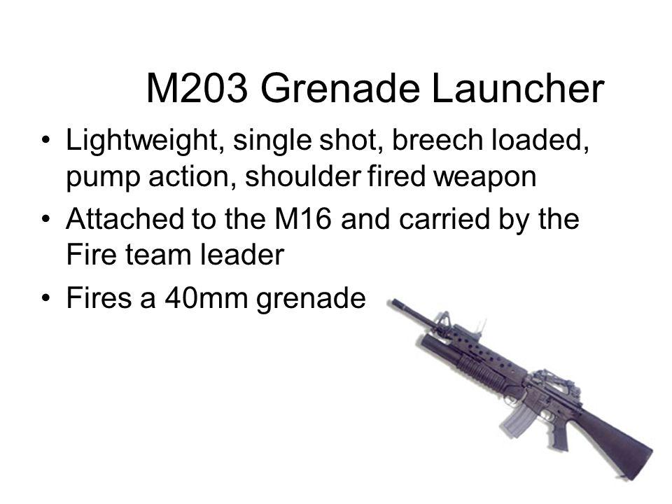 M203 Grenade Launcher Lightweight, single shot, breech loaded, pump action, shoulder fired weapon.