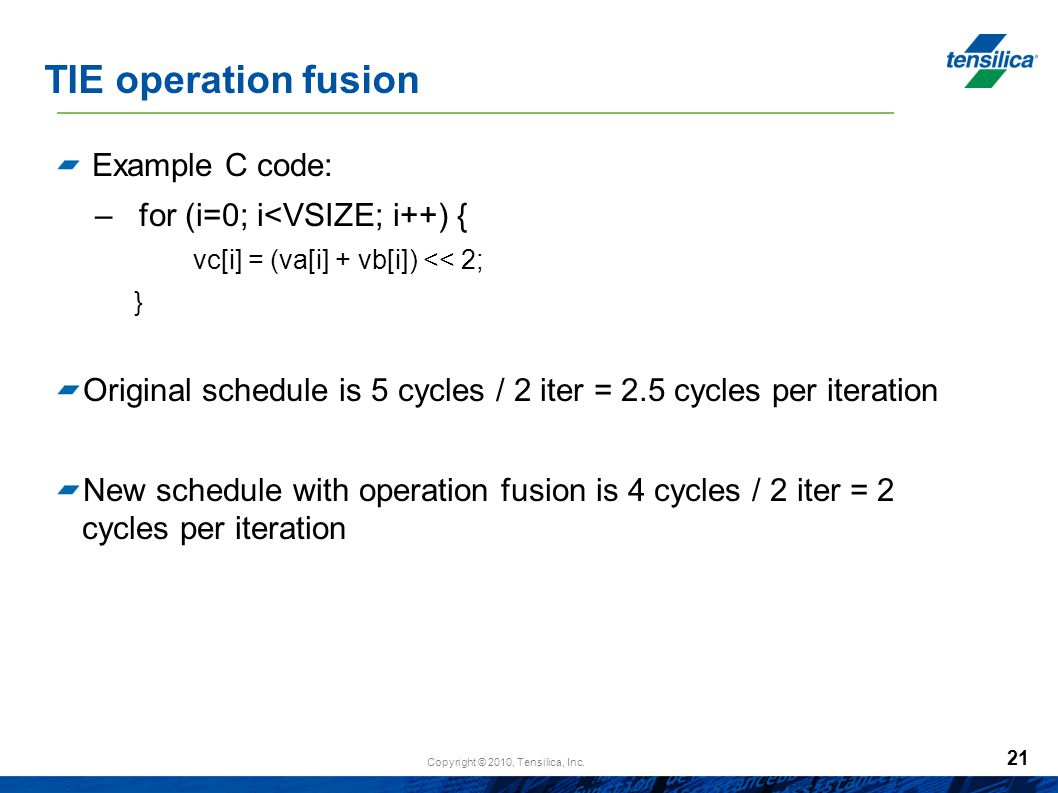 TIE operation fusion Example C code: for (i=0; i<VSIZE; i++) {