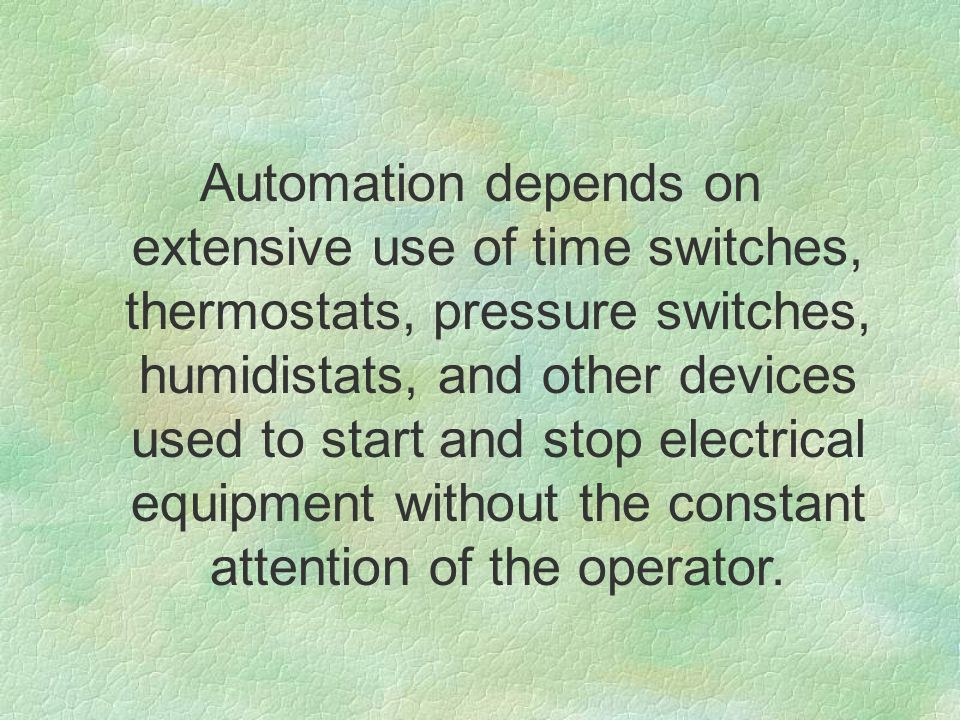 Automation depends on extensive use of time switches, thermostats, pressure switches, humidistats, and other devices used to start and stop electrical equipment without the constant attention of the operator.