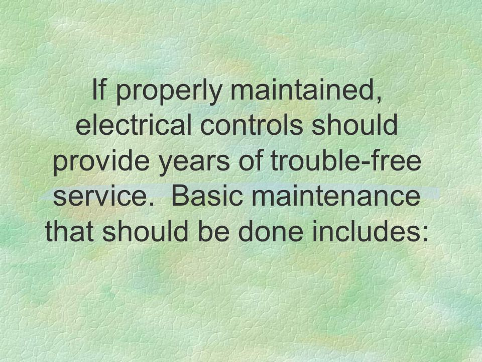 If properly maintained, electrical controls should provide years of trouble-free service.