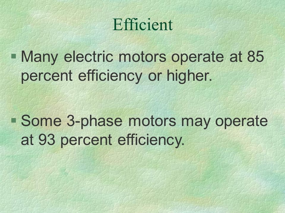 Efficient Many electric motors operate at 85 percent efficiency or higher.