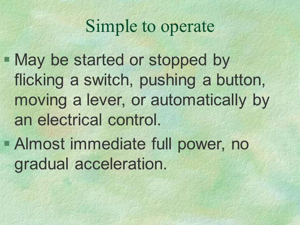 Simple to operate May be started or stopped by flicking a switch, pushing a button, moving a lever, or automatically by an electrical control.