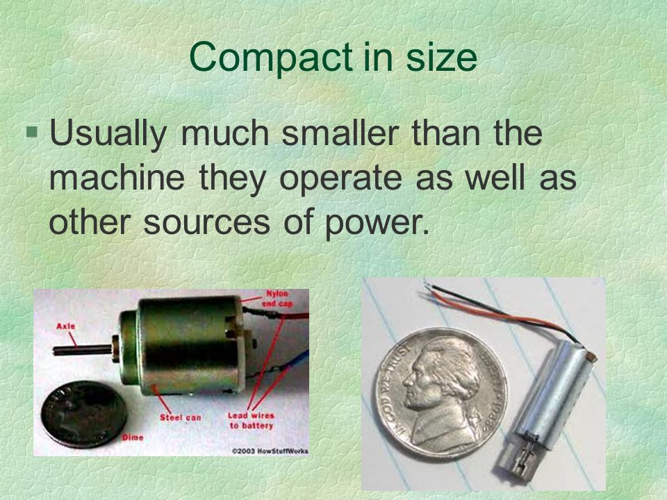 Compact in size Usually much smaller than the machine they operate as well as other sources of power.