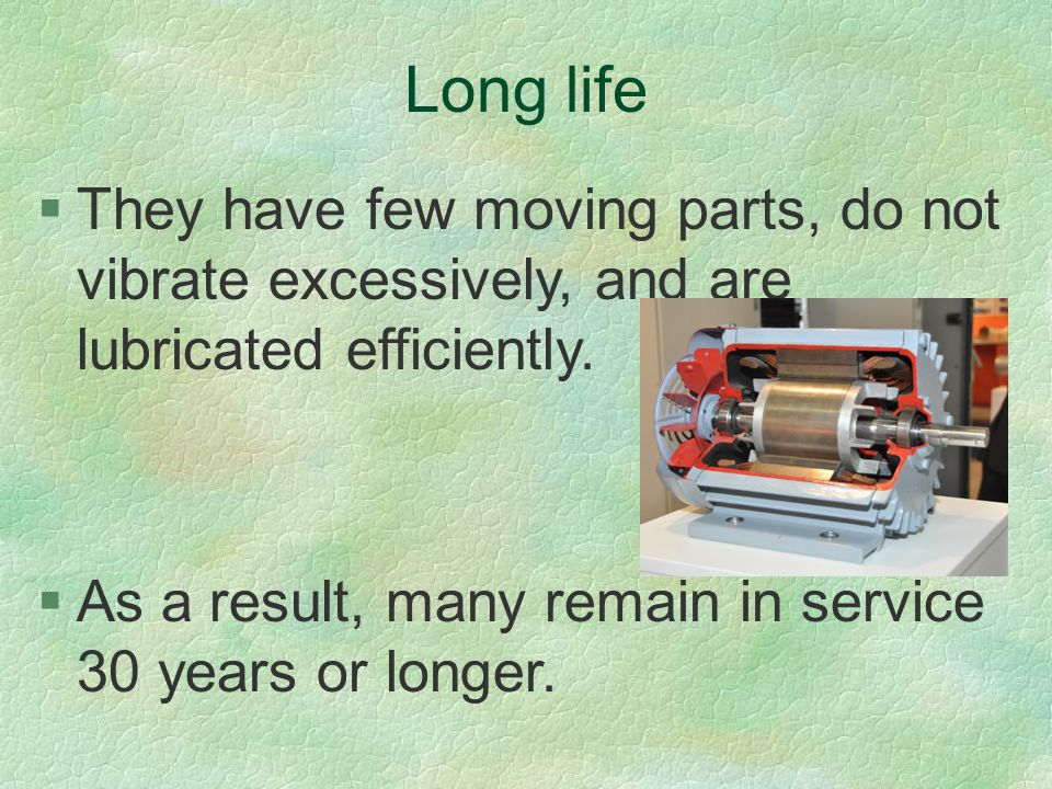 Long life They have few moving parts, do not vibrate excessively, and are lubricated efficiently.