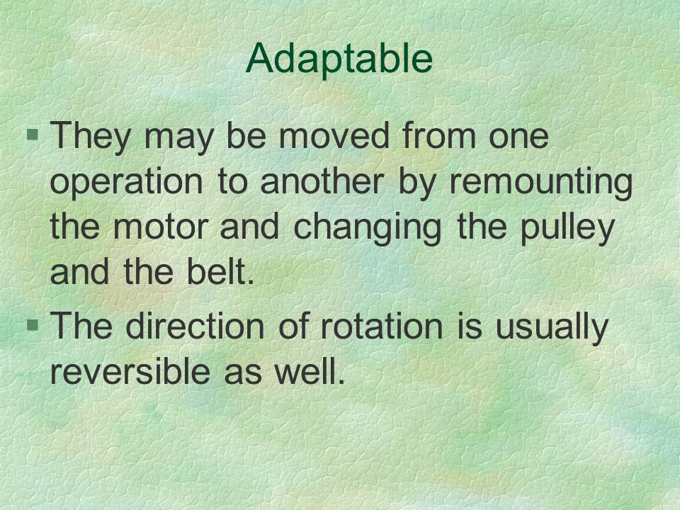 Adaptable They may be moved from one operation to another by remounting the motor and changing the pulley and the belt.