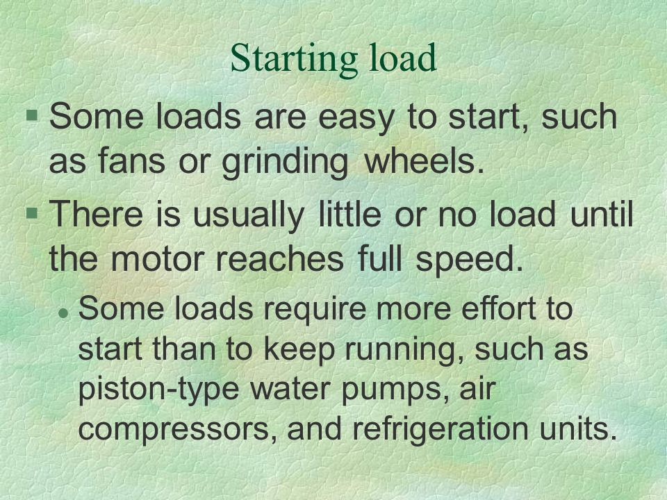 Starting load Some loads are easy to start, such as fans or grinding wheels. There is usually little or no load until the motor reaches full speed.