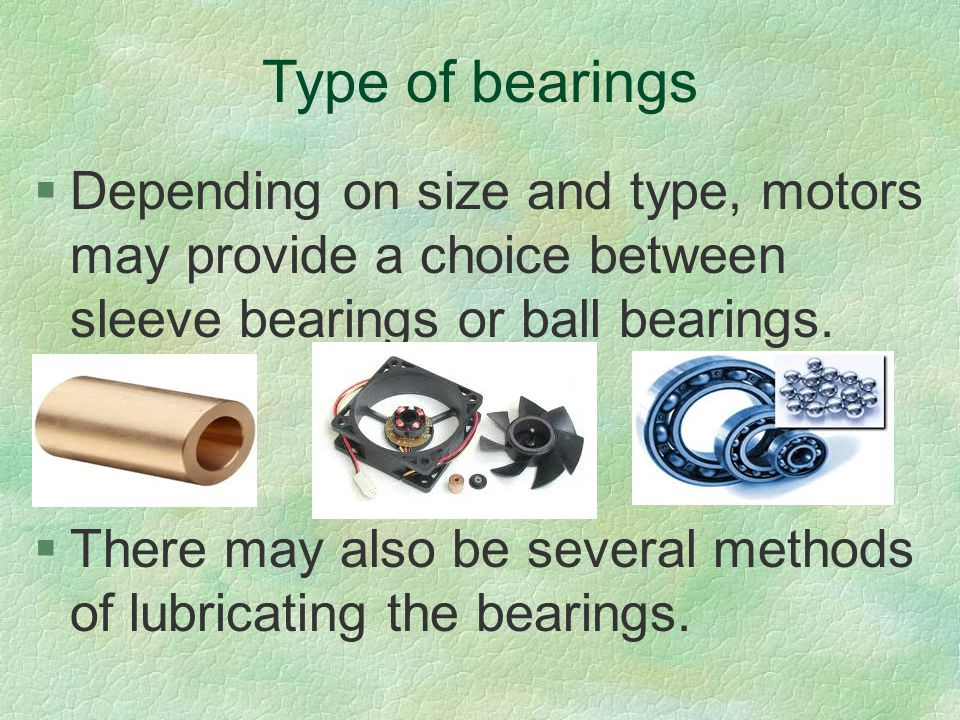 Type of bearings Depending on size and type, motors may provide a choice between sleeve bearings or ball bearings.