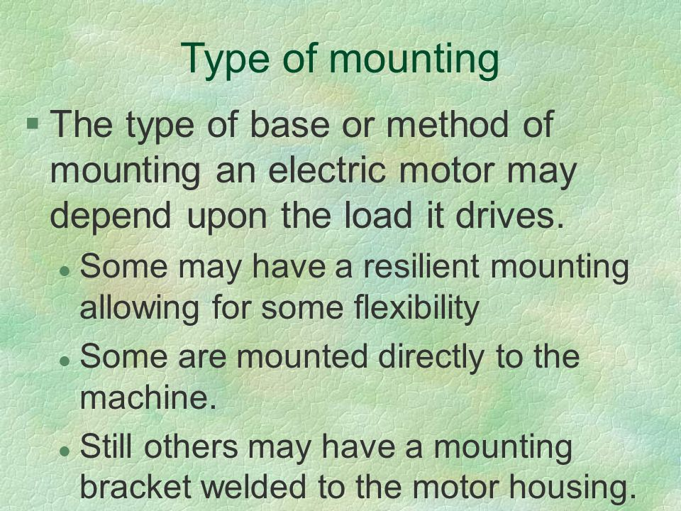 Type of mounting The type of base or method of mounting an electric motor may depend upon the load it drives.