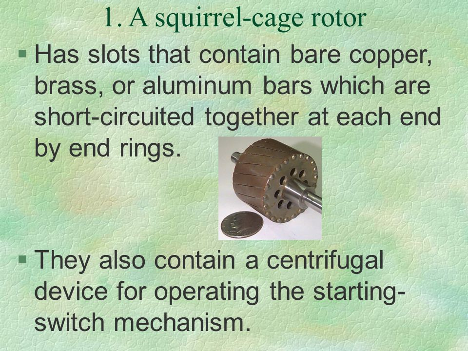 1. A squirrel-cage rotor Has slots that contain bare copper, brass, or aluminum bars which are short-circuited together at each end by end rings.