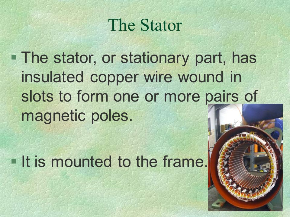 The Stator The stator, or stationary part, has insulated copper wire wound in slots to form one or more pairs of magnetic poles.