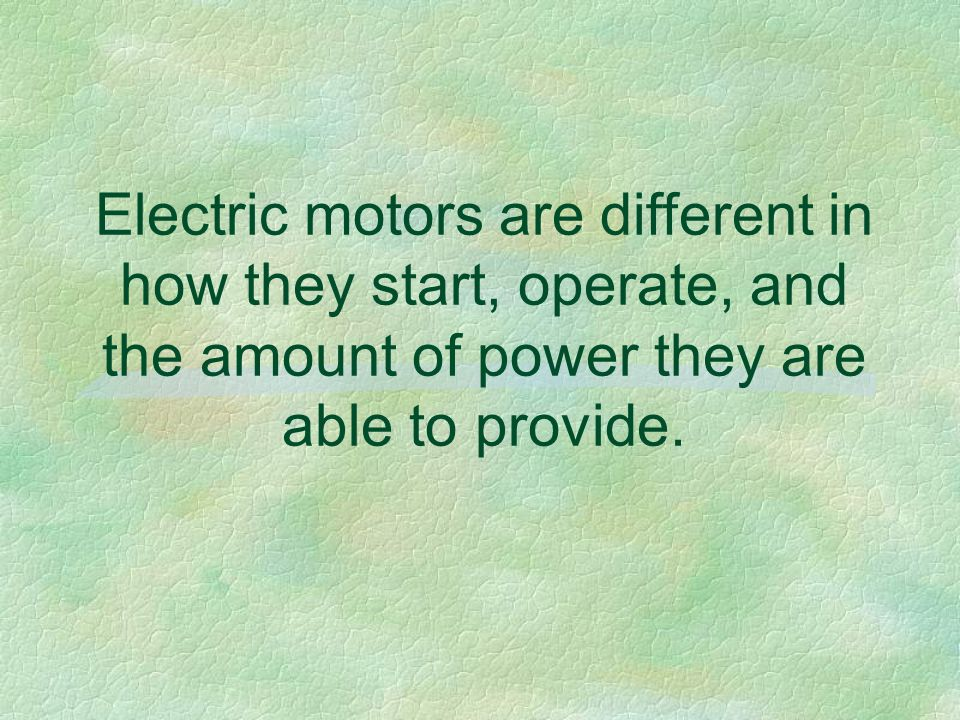 Electric motors are different in how they start, operate, and the amount of power they are able to provide.