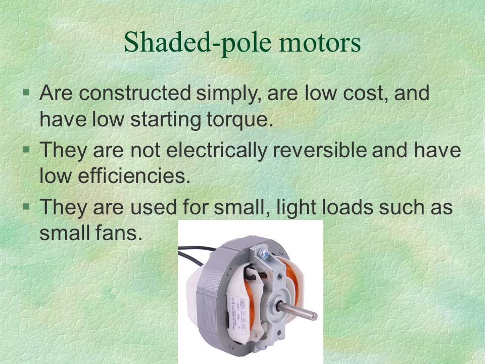 Shaded-pole motors Are constructed simply, are low cost, and have low starting torque.