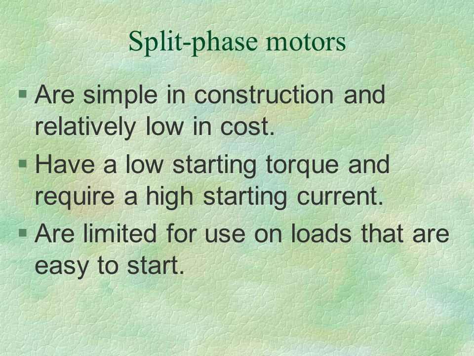 Split-phase motors Are simple in construction and relatively low in cost. Have a low starting torque and require a high starting current.
