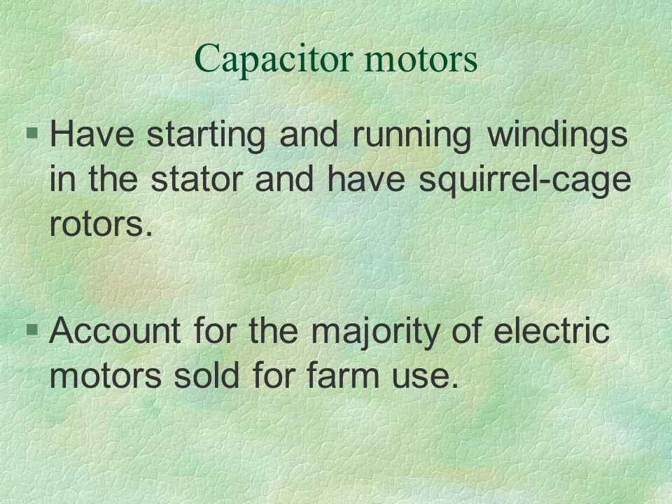 Capacitor motors Have starting and running windings in the stator and have squirrel-cage rotors.