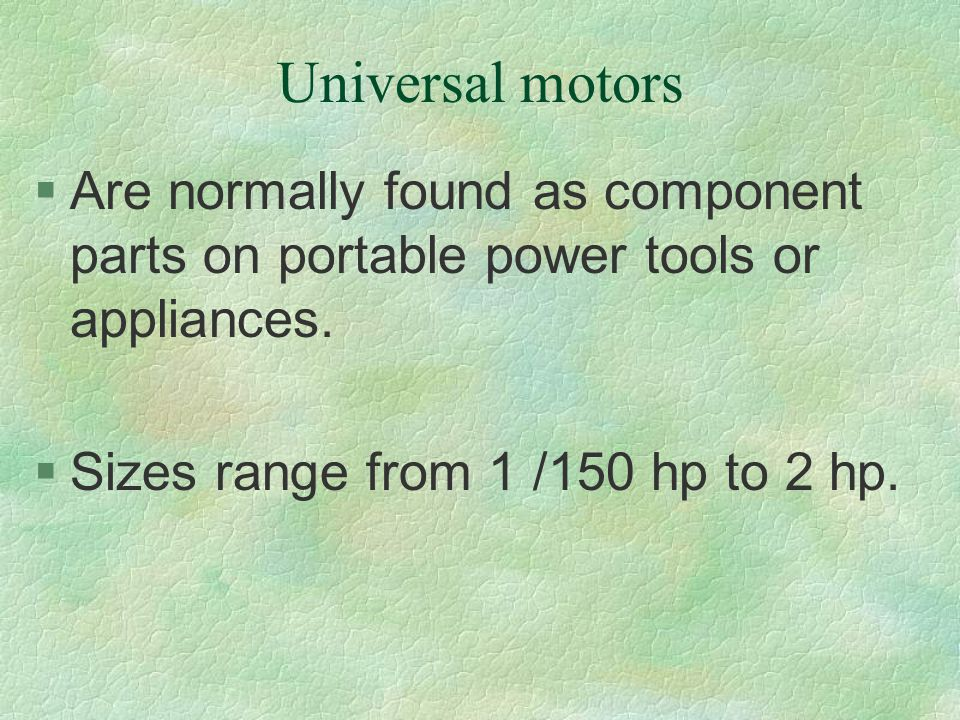 Universal motors Are normally found as component parts on portable power tools or appliances.