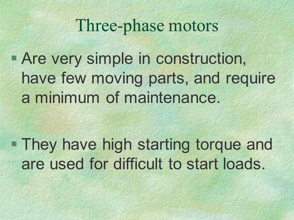 Three-phase motors Are very simple in construction, have few moving parts, and require a minimum of maintenance.