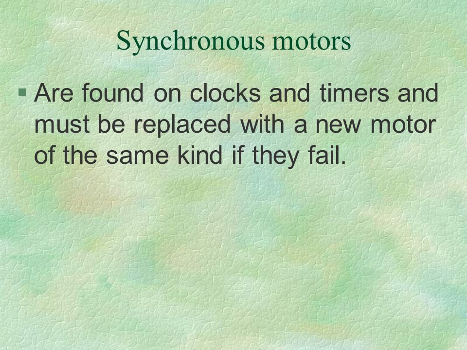 Synchronous motors Are found on clocks and timers and must be replaced with a new motor of the same kind if they fail.
