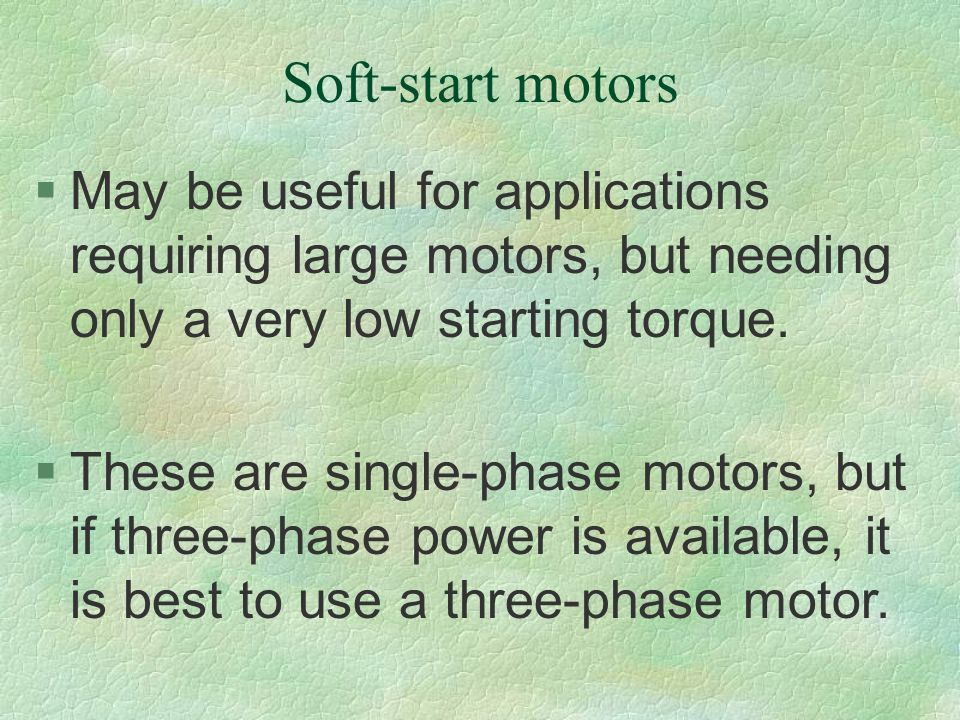 Soft-start motors May be useful for applications requiring large motors, but needing only a very low starting torque.