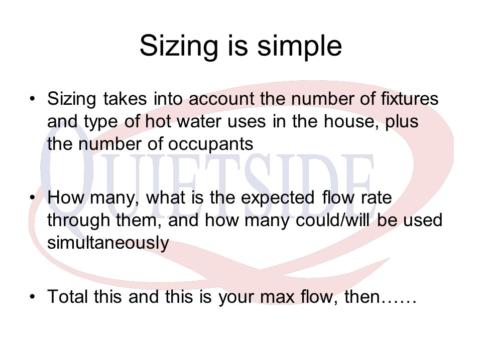 Sizing is simple Sizing takes into account the number of fixtures and type of hot water uses in the house, plus the number of occupants.
