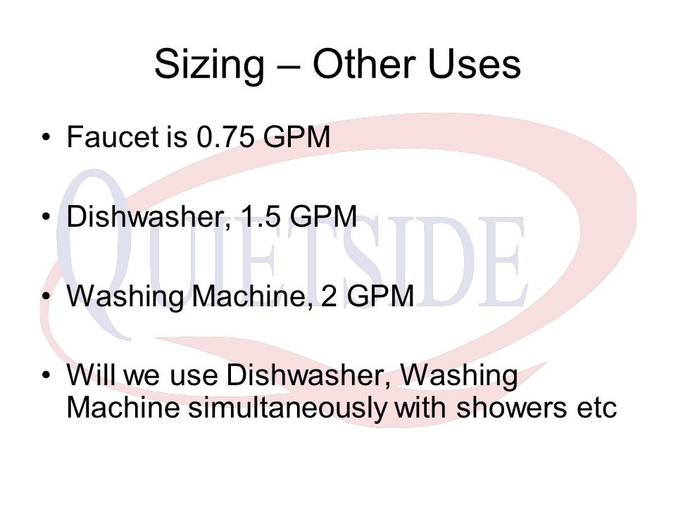 Sizing – Other Uses Faucet is 0.75 GPM Dishwasher, 1.5 GPM