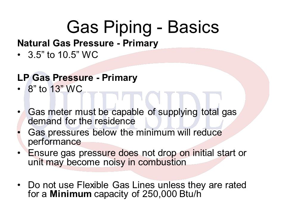 Gas Piping - Basics Natural Gas Pressure - Primary 3.5 to 10.5 WC