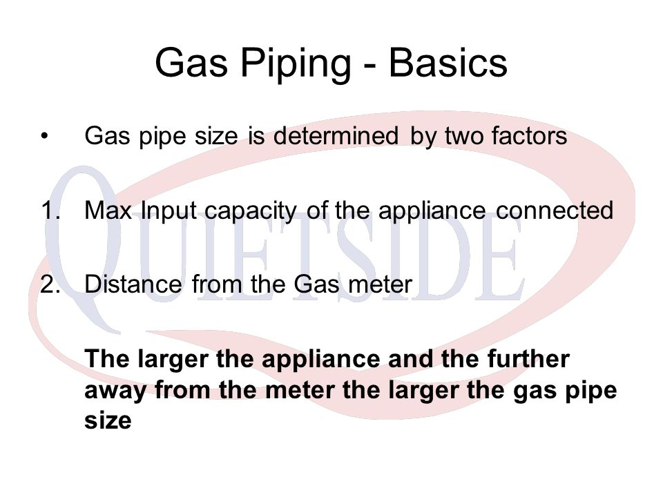 Gas Piping - Basics Gas pipe size is determined by two factors