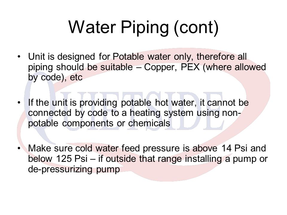 Water Piping (cont) Unit is designed for Potable water only, therefore all piping should be suitable – Copper, PEX (where allowed by code), etc.