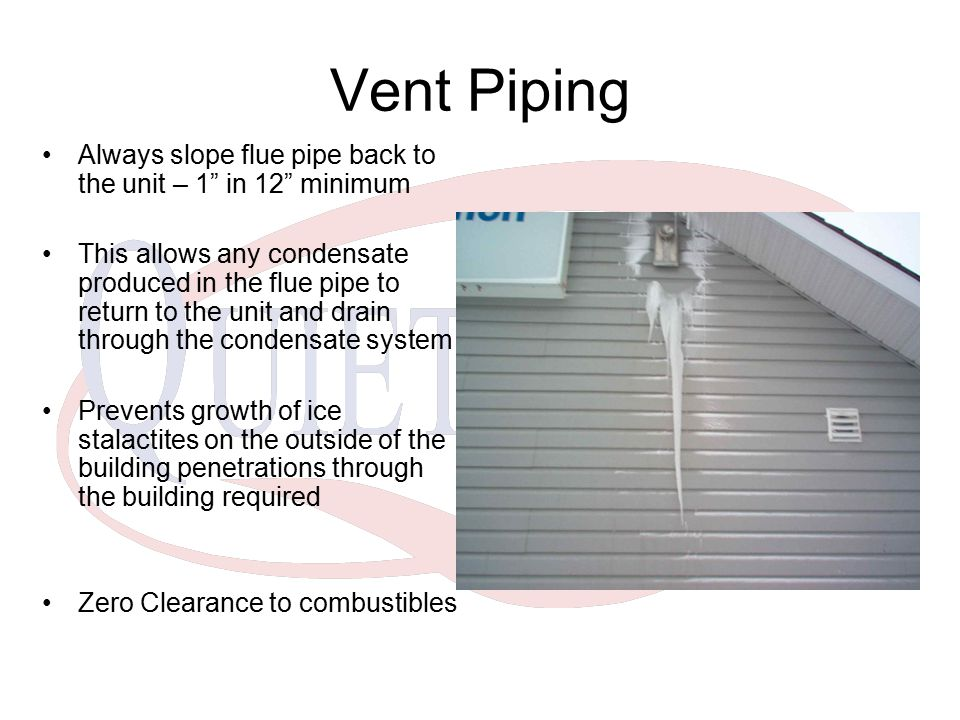 Vent Piping Always slope flue pipe back to the unit – 1 in 12 minimum.