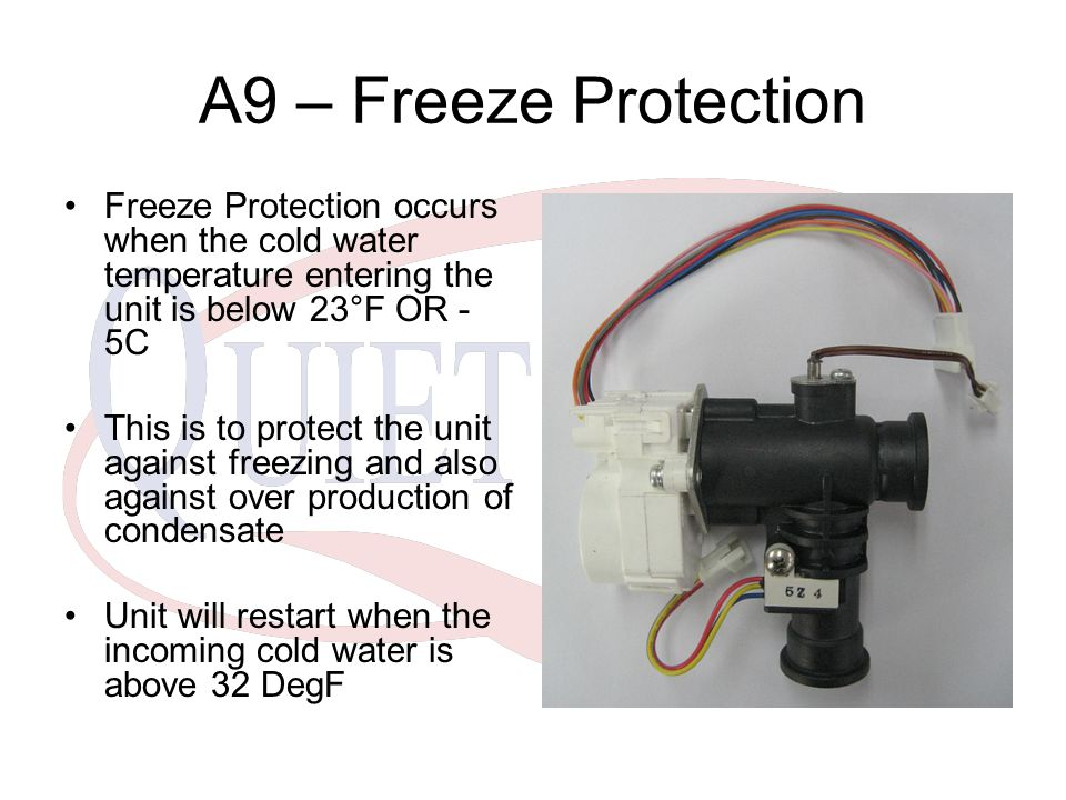 A9 – Freeze Protection Freeze Protection occurs when the cold water temperature entering the unit is below 23°F OR -5C.