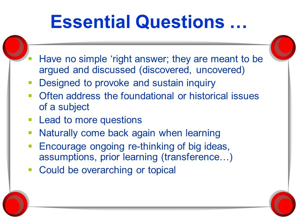 Essential Questions … Have no simple 'right answer; they are meant to be argued and discussed (discovered, uncovered)