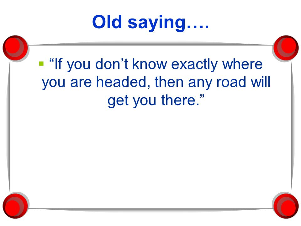 Old saying…. If you don't know exactly where you are headed, then any road will get you there.
