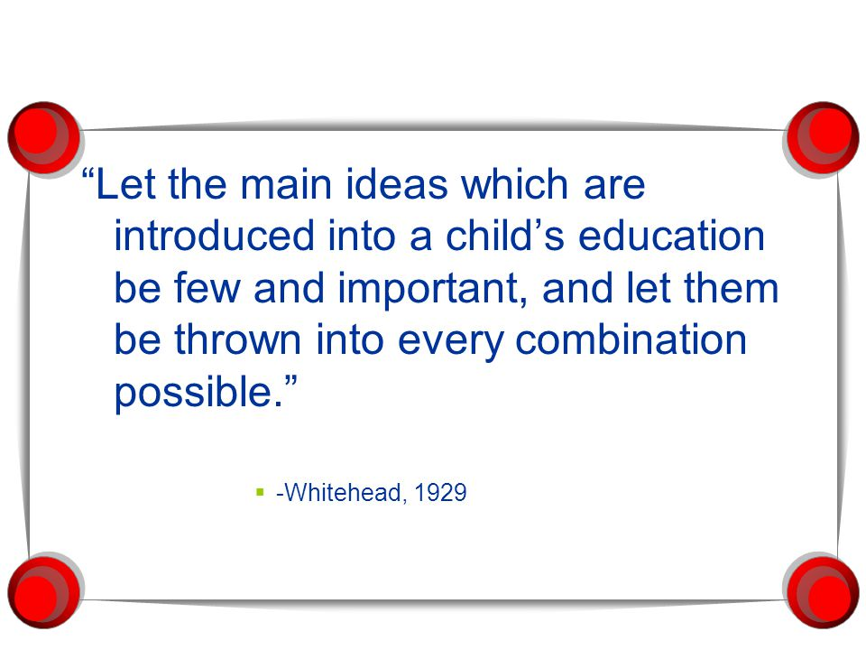 Let the main ideas which are introduced into a child's education be few and important, and let them be thrown into every combination possible.