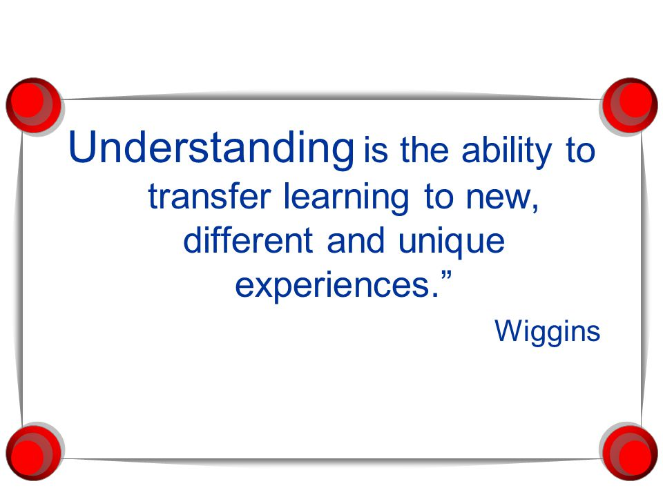 Understanding is the ability to transfer learning to new, different and unique experiences.